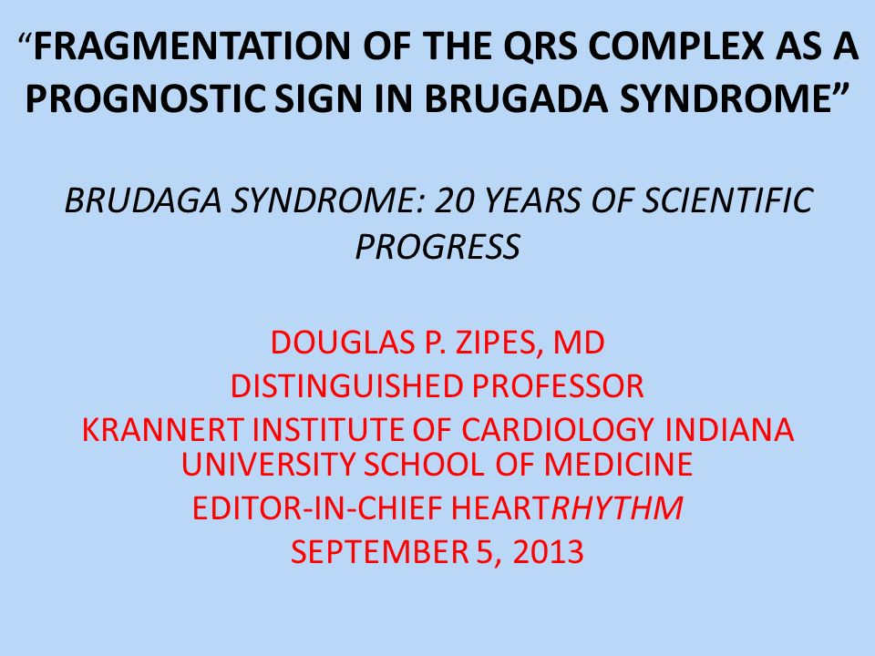 FRAGMENTATION OF THE QRS COMPLEX AS A PROGNOSTIC SIGN IN BRUGADA SYNDROME BRUDAGA SYNDROME: 20 YEARS OF SCIENTIFIC PROGRESS DOUGLAS P. ZIPES, MD DISTI