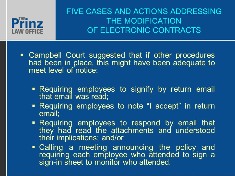 FIVE CASES AND ACTIONS ADDRESSING THE MODIFICATION OF ELECTRONIC CONTRACTS Campbell Court suggested that if other procedures had been in place, this might have been adequate to meet level of notice: Requiring employees to signify by return email that email was read; Requiring employees to note I accept in return email; Requiring employees to respond by email that they had read the attachments and understood their implications; and/or Calling a meeting announcing the policy and requiring each employee who attended to sign a sign-in sheet to monitor who attended.