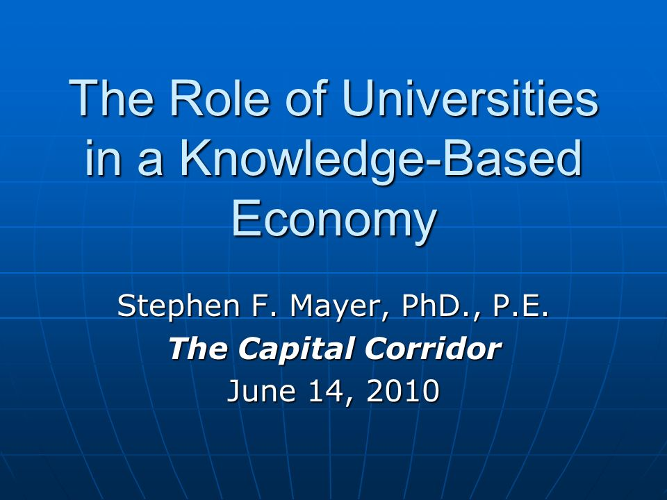 The Role of Universities in a Knowledge-Based Economy Stephen F. Mayer, PhD., P.E. The Capital Corridor June 14, 2010