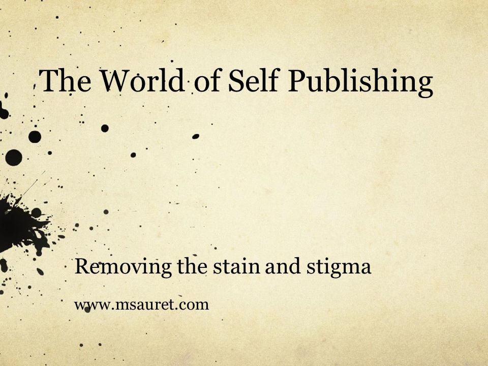 The World of Self Publishing Removing the stain and stigma www.msauret.com