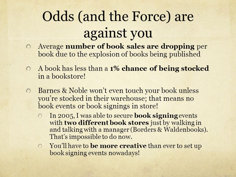 Odds (and the Force) are against you Average number of book sales are dropping per book due to the explosion of books being published A book has less