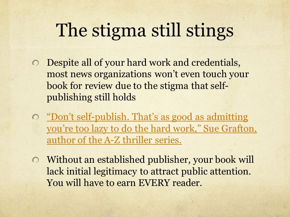 The stigma still stings Despite all of your hard work and credentials, most news organizations wont even touch your book for review due to the stigma