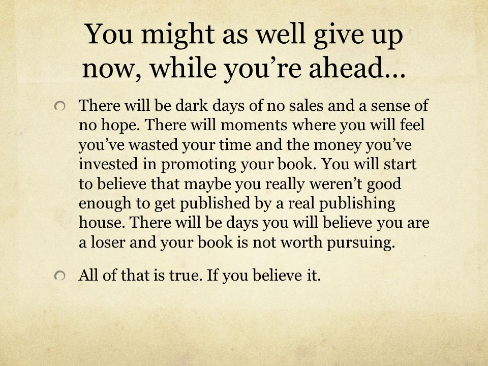 You might as well give up now, while youre ahead… There will be dark days of no sales and a sense of no hope. There will moments where you will feel y