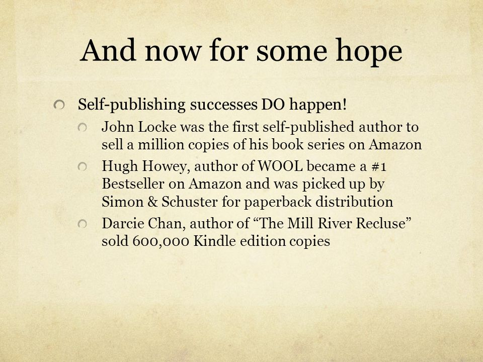 And now for some hope Self-publishing successes DO happen! John Locke was the first self-published author to sell a million copies of his book series