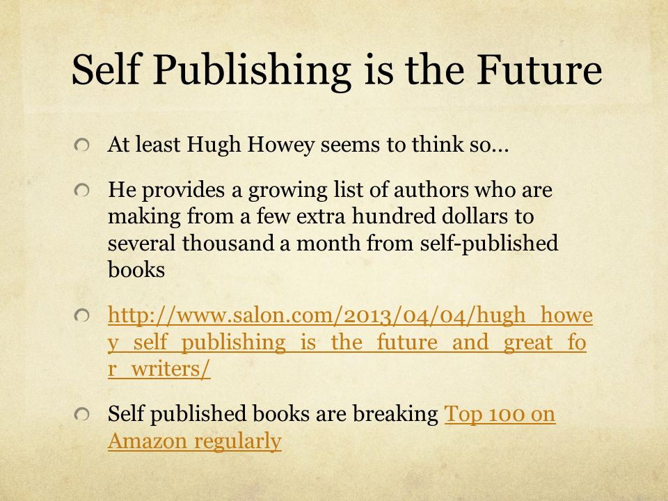 Self Publishing is the Future At least Hugh Howey seems to think so... He provides a growing list of authors who are making from a few extra hundred d