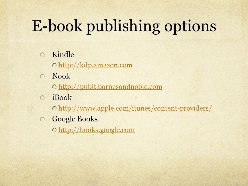 E-book publishing options Kindle http://kdp.amazon.com Nook http://pubit.barnesandnoble.com iBook http://www.apple.com/itunes/content-providers/ Googl