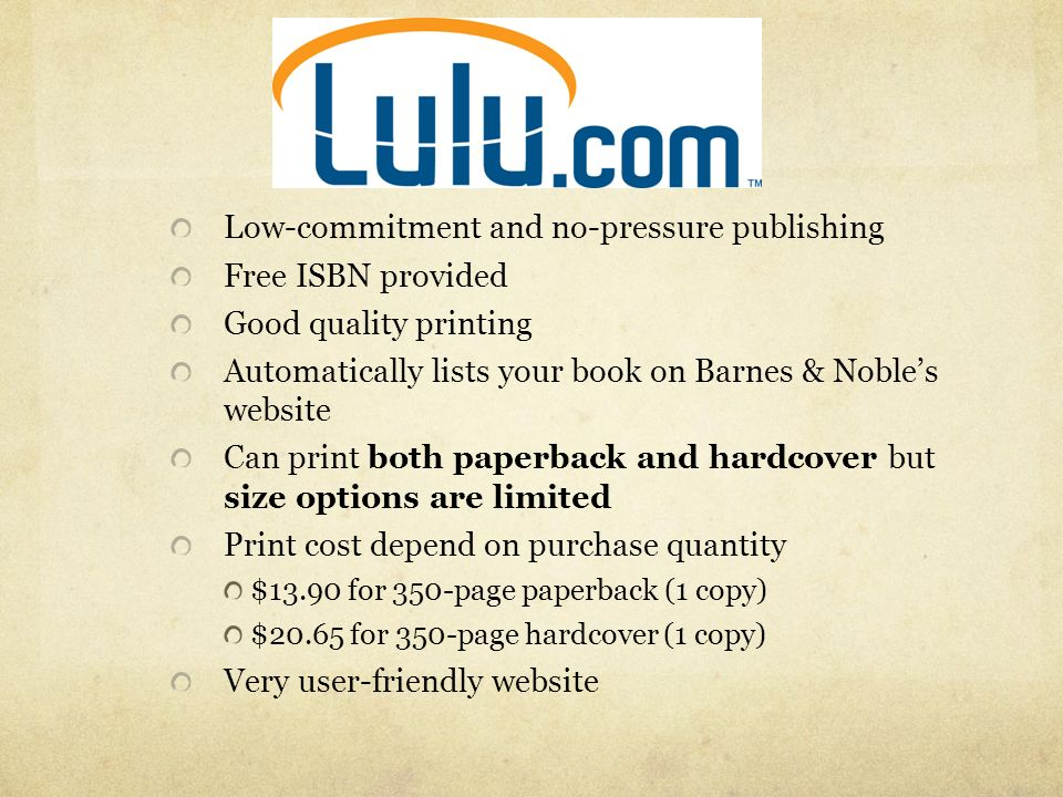 Low-commitment and no-pressure publishing Free ISBN provided Good quality printing Automatically lists your book on Barnes & Nobles website Can print