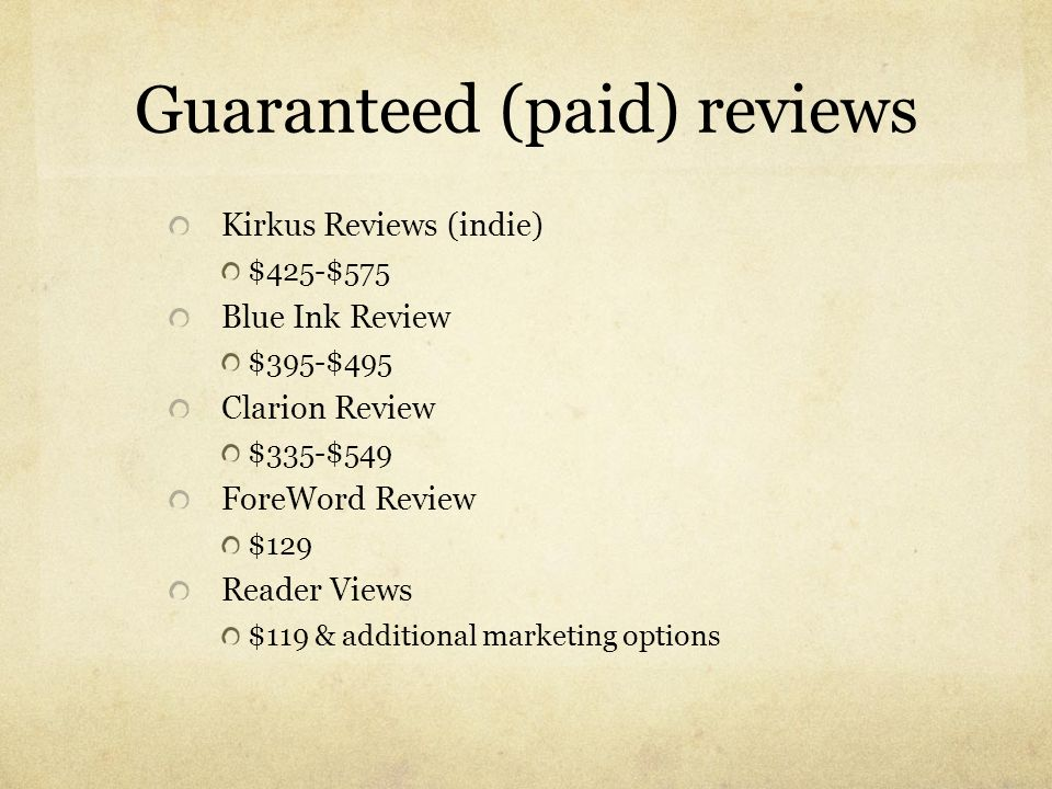 Guaranteed (paid) reviews Kirkus Reviews (indie) $425-$575 Blue Ink Review $395-$495 Clarion Review $335-$549 ForeWord Review $129 Reader Views $119 &