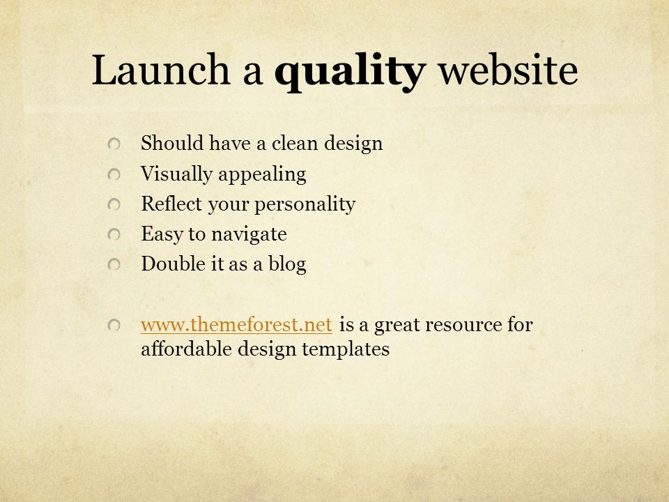 Launch a quality website Should have a clean design Visually appealing Reflect your personality Easy to navigate Double it as a blog www.themeforest.n