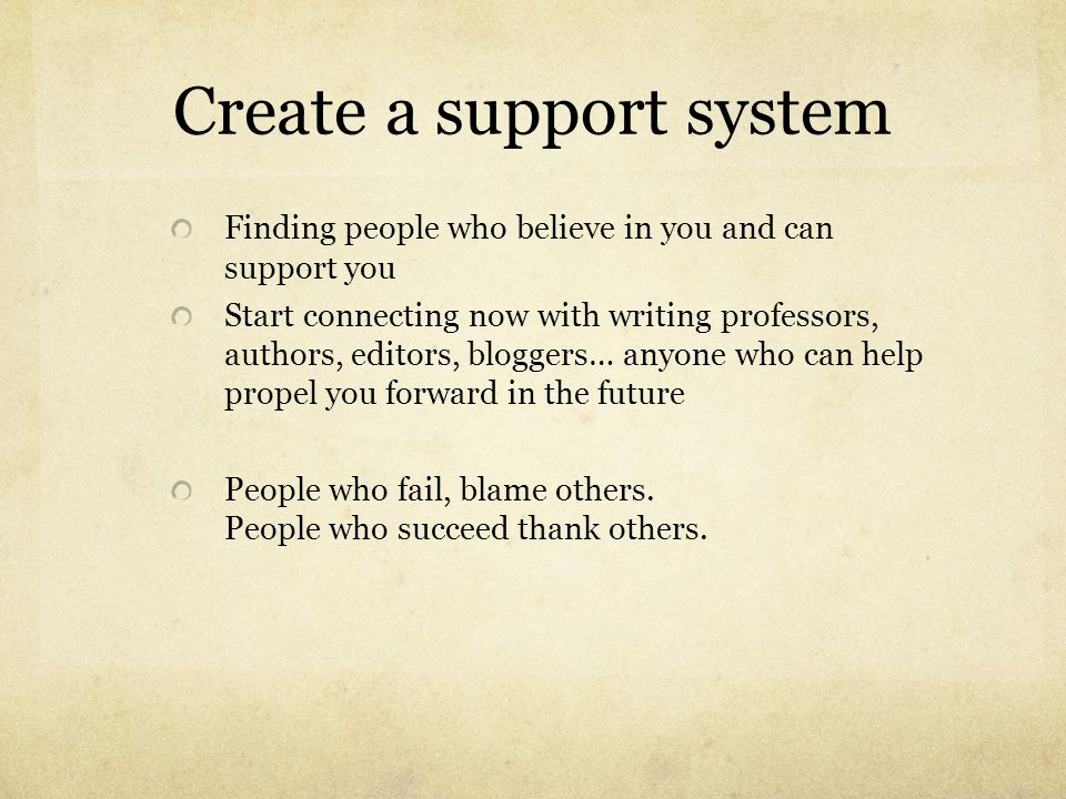 Create a support system Finding people who believe in you and can support you Start connecting now with writing professors, authors, editors, bloggers