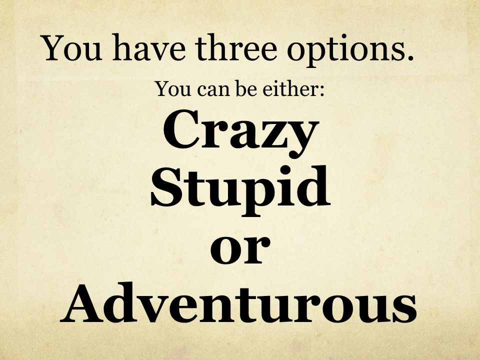 You have three options. You can be either: Crazy Stupid or Adventurous