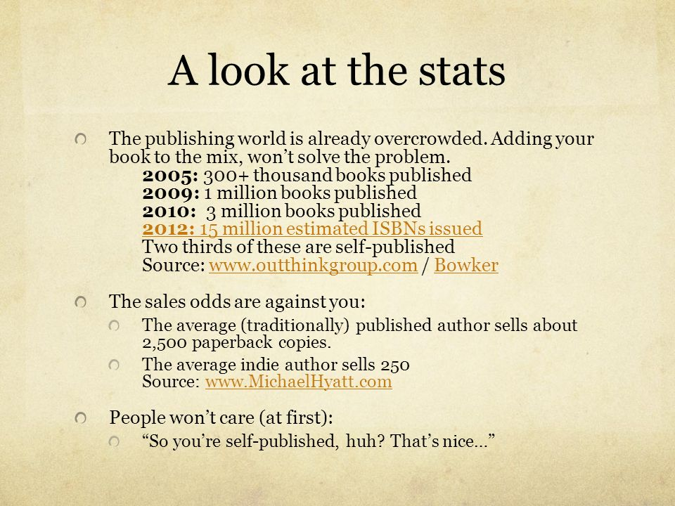 A look at the stats The publishing world is already overcrowded. Adding your book to the mix, wont solve the problem. 2005: 300+ thousand books publis