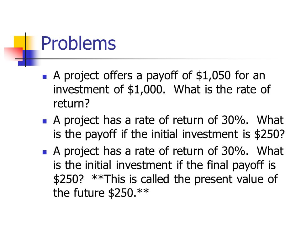 Problems A project offers a payoff of $1,050 for an investment of $1,000. What is the rate of return? A project has a rate of return of 30%. What is t