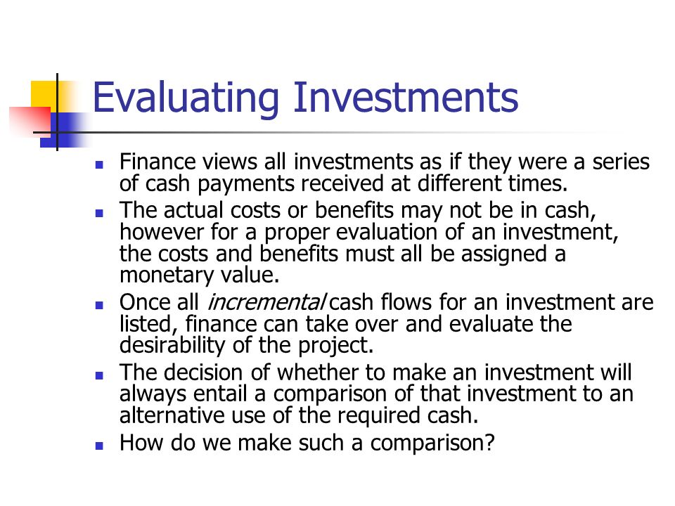 Evaluating Investments Finance views all investments as if they were a series of cash payments received at different times. The actual costs or benefi