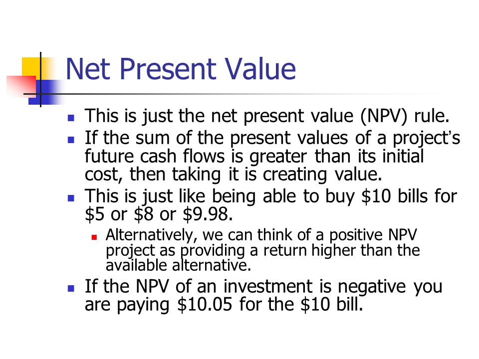 Net Present Value This is just the net present value (NPV) rule. If the sum of the present values of a project s future cash flows is greater than its