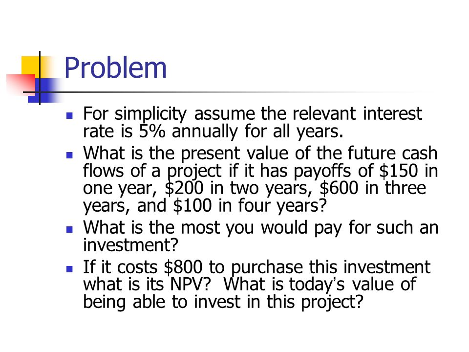 Problem For simplicity assume the relevant interest rate is 5% annually for all years. What is the present value of the future cash flows of a project