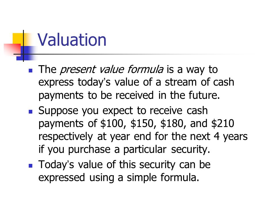 Valuation The present value formula is a way to express today s value of a stream of cash payments to be received in the future. Suppose you expect to