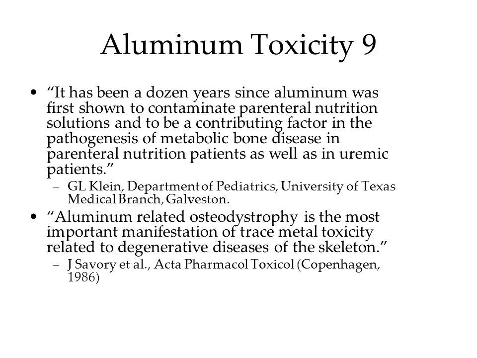 Aluminum Toxicity 9 It has been a dozen years since aluminum was first shown to contaminate parenteral nutrition solutions and to be a contributing fa