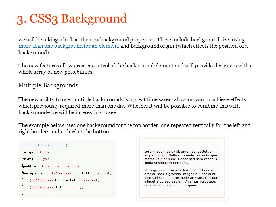 3. CSS3 Background we will be taking a look at the new background properties. These include background size, using more than one background for an ele