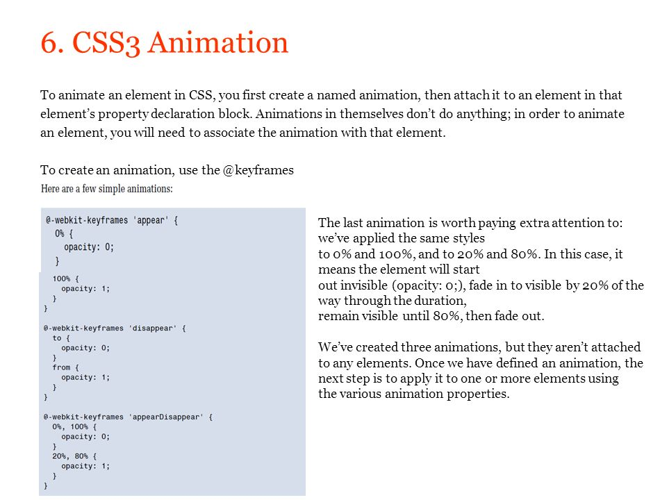 6. CSS3 Animation To animate an element in CSS, you first create a named animation, then attach it to an element in that elements property declaration