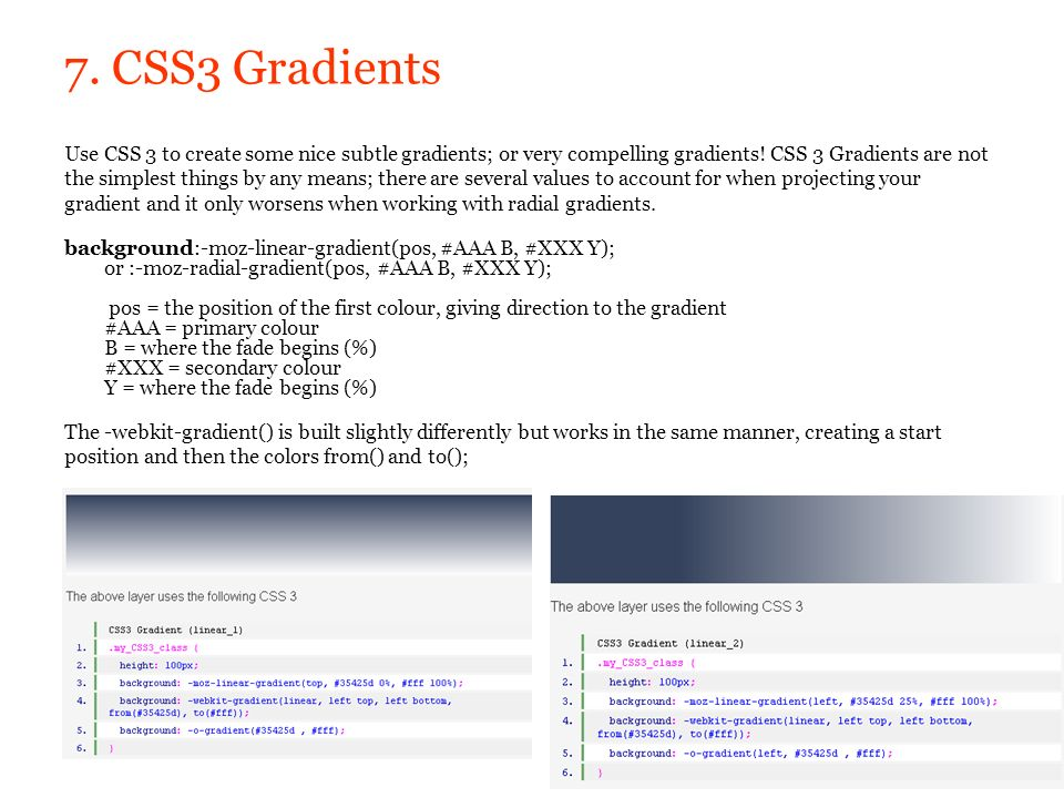 7. CSS3 Gradients Use CSS 3 to create some nice subtle gradients; or very compelling gradients! CSS 3 Gradients are not the simplest things by any mea