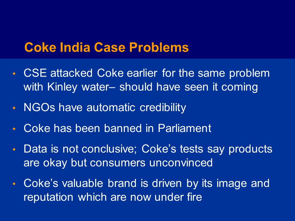 Coke India Case Solutions Communicate openly with key constituents - Government - Public - Media - Employees - Suppliers - The CSE Attempt to collaborate with the CSE Choose to differentiate as a socially responsible company; its good business Recognize the upside for reputational risk Launch a campaign to educate and communicate environmental initiatives (eKO)