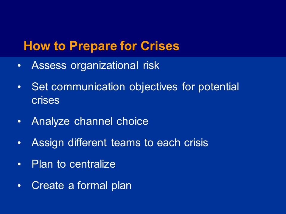 How to Prepare for Crises Assess organizational risk Set communication objectives for potential crises Analyze channel choice Assign different teams to each crisis Plan to centralize Create a formal plan