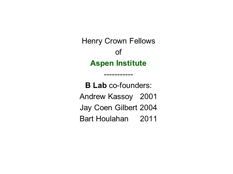 Henry Crown Fellows of Aspen Institute B Lab co-founders: Andrew Kassoy 2001 Jay Coen Gilbert 2004 Bart Houlahan 2011