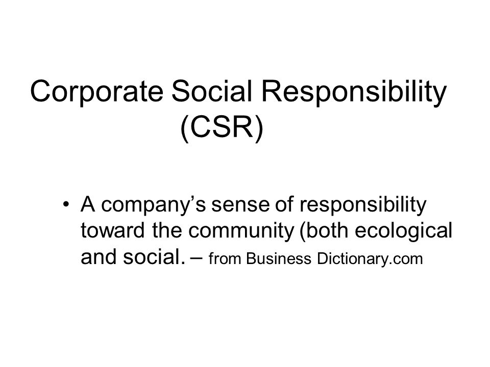 Corporate Social Responsibility (CSR) A companys sense of responsibility toward the community (both ecological and social.