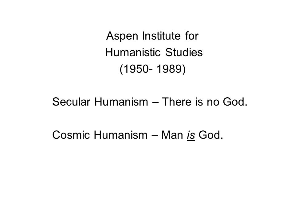 Aspen Institute for Humanistic Studies ( ) Secular Humanism – There is no God.