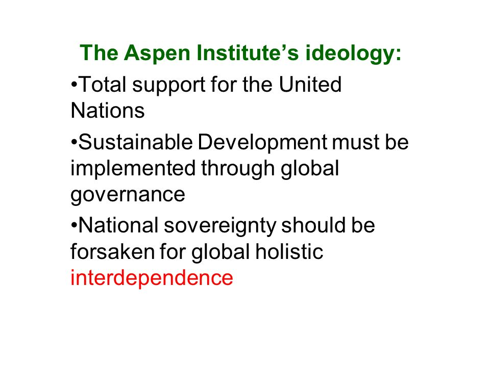 The Aspen Institutes ideology: Total support for the United Nations Sustainable Development must be implemented through global governance National sovereignty should be forsaken for global holistic interdependence