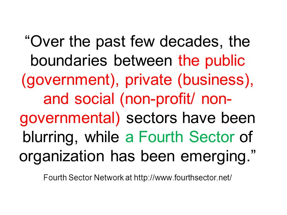 Over the past few decades, the boundaries between the public (government), private (business), and social (non-profit/ non- governmental) sectors have been blurring, while a Fourth Sector of organization has been emerging.