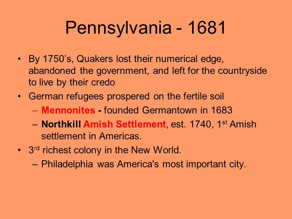Pennsylvania - 1681 By 1750s, Quakers lost their numerical edge, abandoned the government, and left for the countryside to live by their credo German