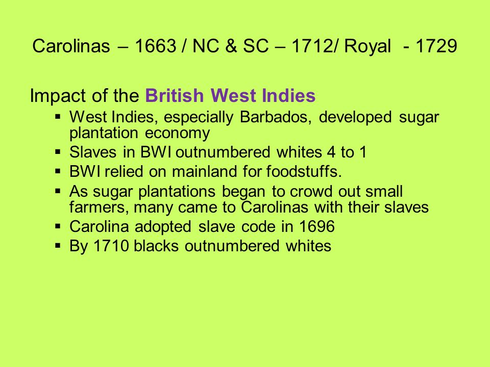 Carolinas – 1663 / NC & SC – 1712/ Royal - 1729 Impact of the British West Indies West Indies, especially Barbados, developed sugar plantation economy