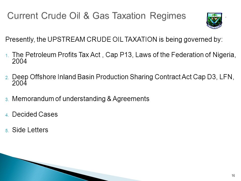 Presently, the UPSTREAM CRUDE OIL TAXATION is being governed by: 1. The Petroleum Profits Tax Act, Cap P13, Laws of the Federation of Nigeria, 2004 2.