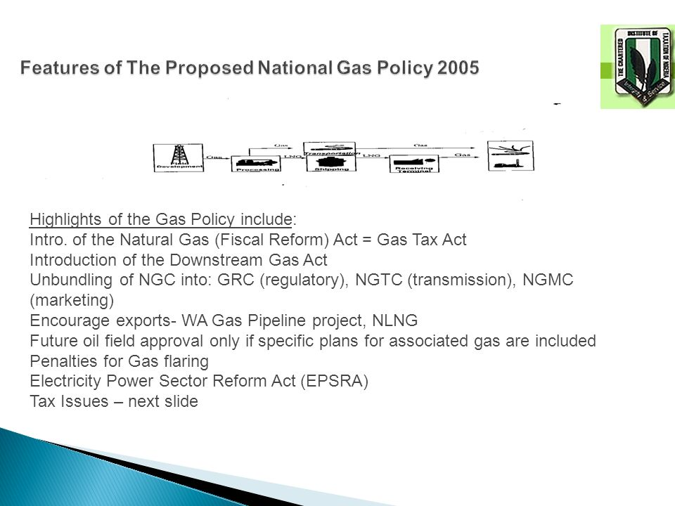 Highlights of the Gas Policy include: Intro. of the Natural Gas (Fiscal Reform) Act = Gas Tax Act Introduction of the Downstream Gas Act Unbundling of