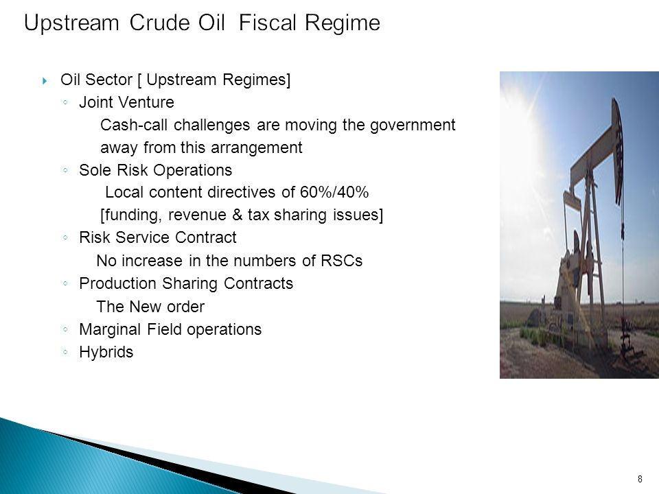 8 Oil Sector [ Upstream Regimes] Joint Venture Cash-call challenges are moving the government away from this arrangement Sole Risk Operations Local co