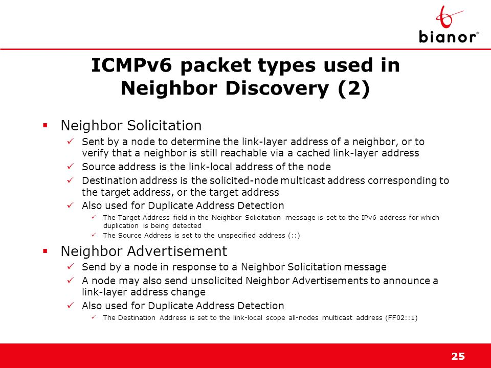 25 ICMPv6 packet types used in Neighbor Discovery (2) Neighbor Solicitation Sent by a node to determine the link-layer address of a neighbor, or to ve