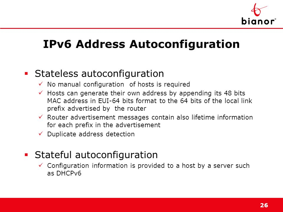 26 IPv6 Address Autoconfiguration Stateless autoconfiguration No manual configuration of hosts is required Hosts can generate their own address by app
