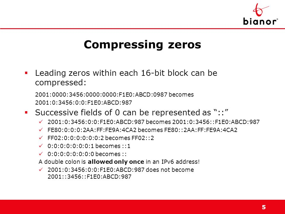 5 Compressing zeros Leading zeros within each 16-bit block can be compressed: 2001:0000:3456:0000:0000:F1E0:ABCD:0987 becomes 2001:0:3456:0:0:F1E0:ABC