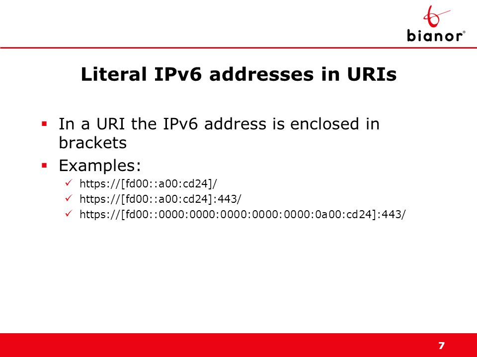 7 Literal IPv6 addresses in URIs In a URI the IPv6 address is enclosed in brackets Examples: https://[fd00::a00:cd24]/ https://[fd00::a00:cd24]:443/ h