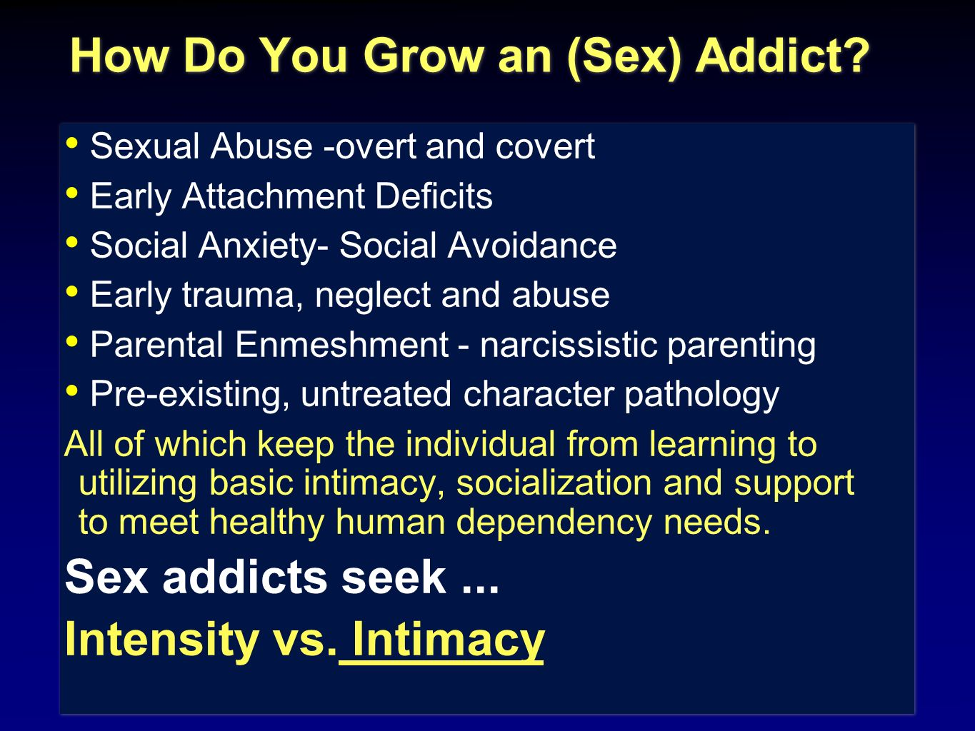 How Do You Grow an (Sex) Addict? Sexual Abuse -overt and covert Early Attachment Deficits Social Anxiety- Social Avoidance Early trauma, neglect and a