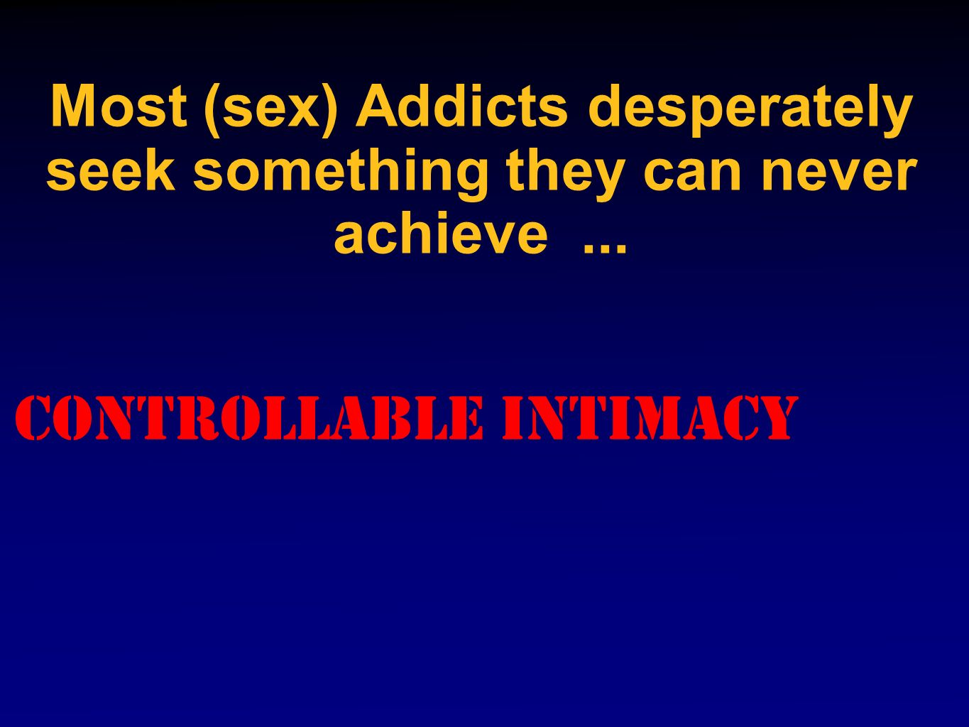 Most (sex) Addicts desperately seek something they can never achieve... Controllable Intimacy