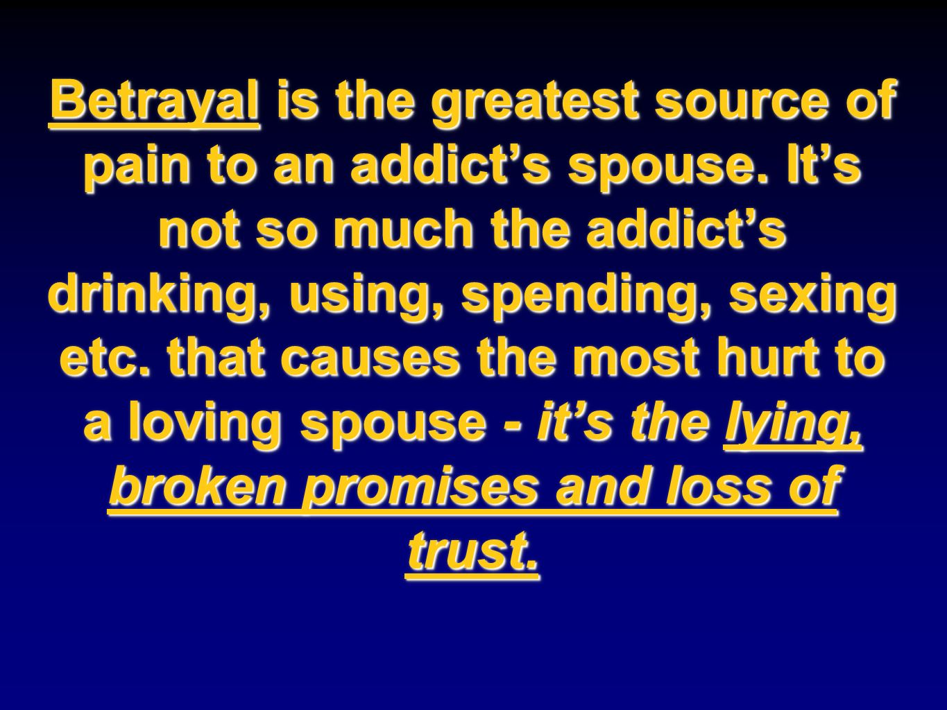 Betrayal is the greatest source of pain to an addicts spouse. Its not so much the addicts drinking, using, spending, sexing etc. that causes the most