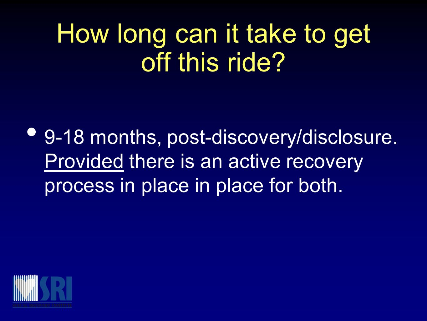 How long can it take to get off this ride? 9-18 months, post-discovery/disclosure. Provided there is an active recovery process in place in place for
