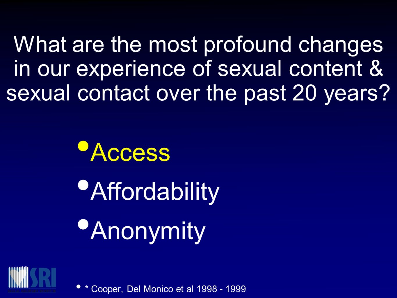 What are the most profound changes in our experience of sexual content & sexual contact over the past 20 years? Access Affordability Anonymity * Coope