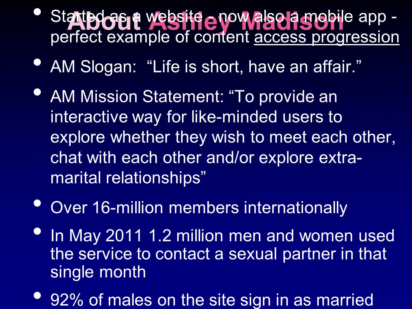About Ashley Madison Started as a website - now also a mobile app - perfect example of content access progression AM Slogan: Life is short, have an af
