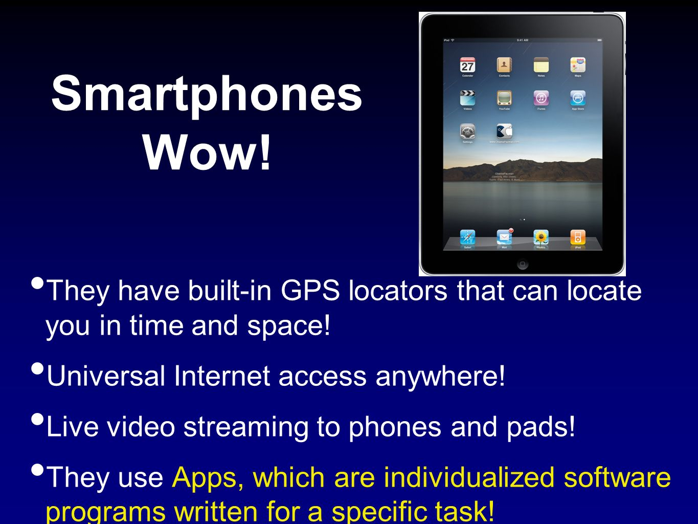 Smartphones Wow! They have built-in GPS locators that can locate you in time and space! Universal Internet access anywhere! Live video streaming to ph