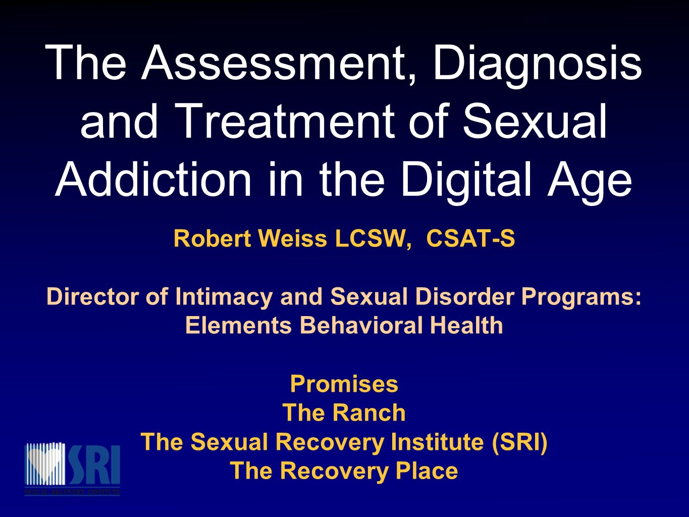 The Assessment, Diagnosis and Treatment of Sexual Addiction in the Digital Age Robert Weiss LCSW, CSAT-S Director of Intimacy and Sexual Disorder Prog