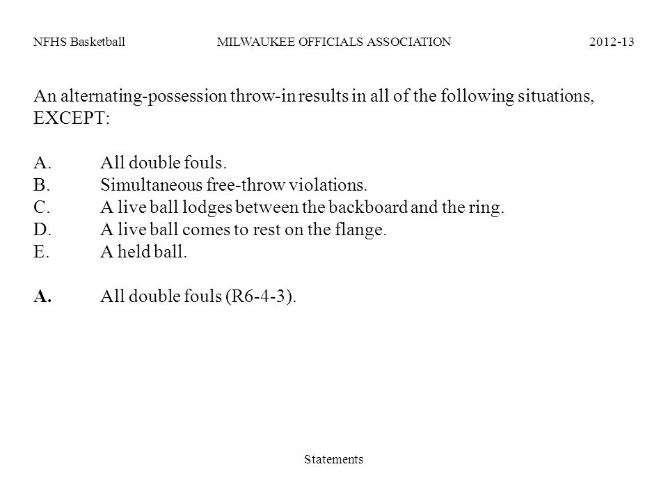 NFHS BasketballMILWAUKEE OFFICIALS ASSOCIATION2012-13 An alternating-possession throw-in results in all of the following situations, EXCEPT: A.All dou